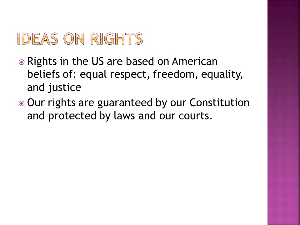  Rights in the US are based on American beliefs of: equal respect, freedom, equality, and justice  Our rights are guaranteed by our Constitution and