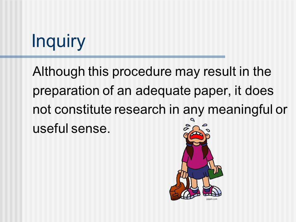 Inquiry Although this procedure may result in the preparation of an adequate paper, it does not constitute research in any meaningful or useful sense.