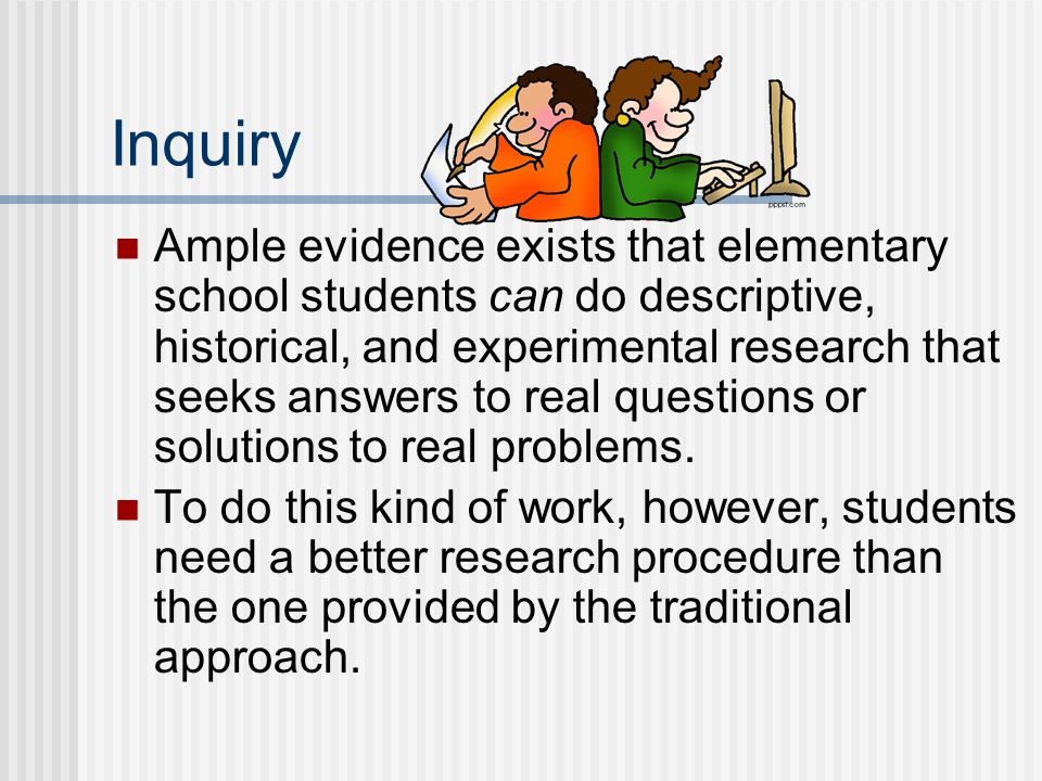 Inquiry Ample evidence exists that elementary school students can do descriptive, historical, and experimental research that seeks answers to real questions or solutions to real problems.