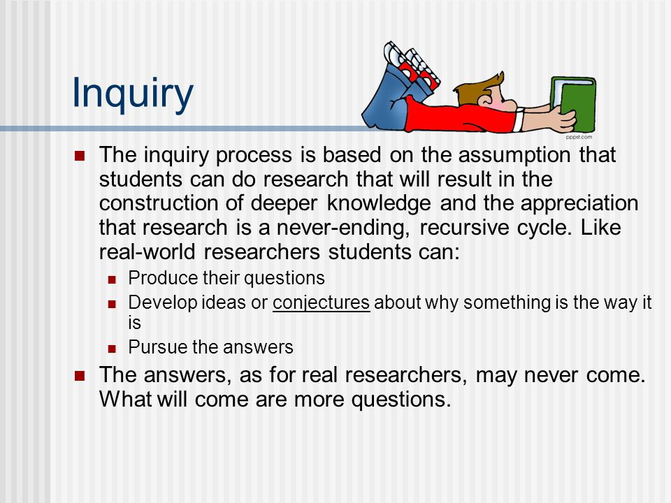 Inquiry The inquiry process is based on the assumption that students can do research that will result in the construction of deeper knowledge and the appreciation that research is a never-ending, recursive cycle.