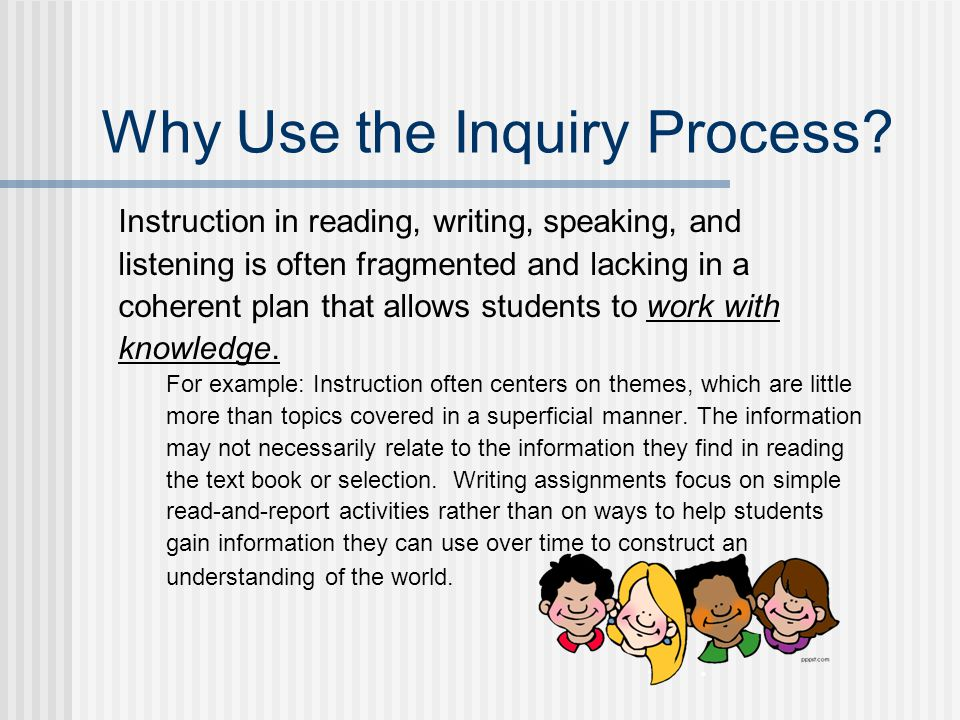 Why Use the Inquiry Process? Instruction in reading, writing, speaking, and listening is often fragmented and lacking in a coherent plan that allows s