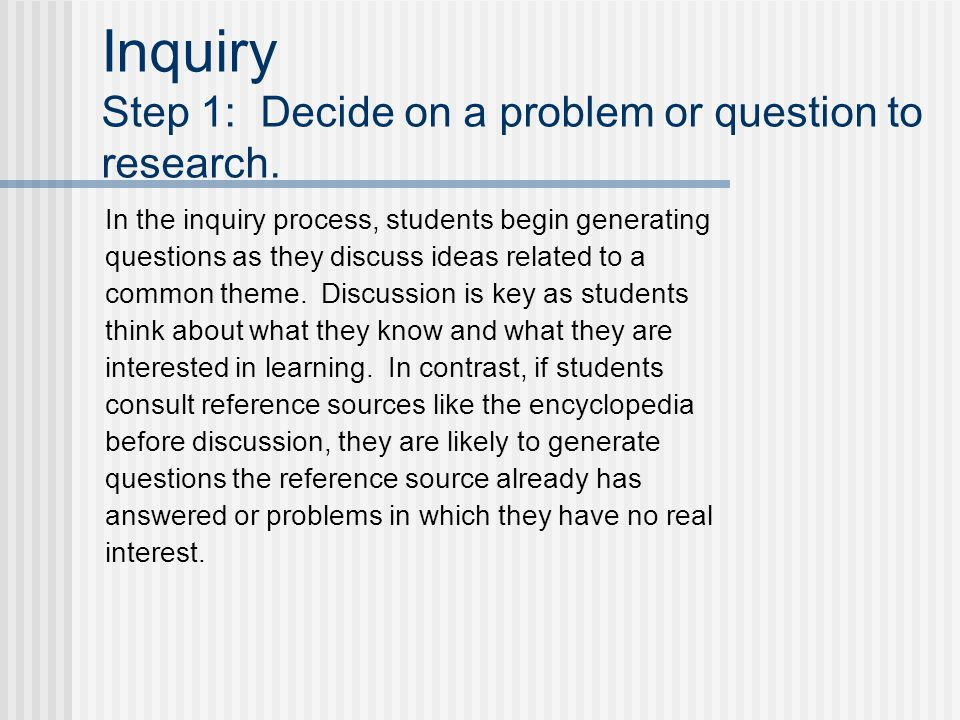 Inquiry Step 1: Decide on a problem or question to research. In the inquiry process, students begin generating questions as they discuss ideas related