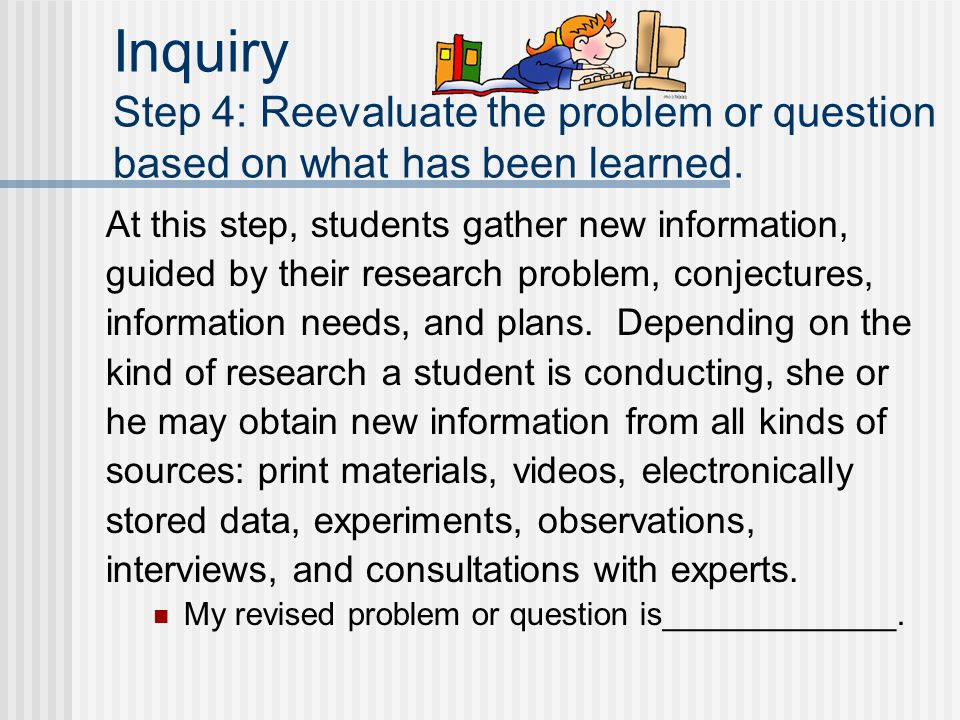 Inquiry Step 4: Reevaluate the problem or question based on what has been learned. At this step, students gather new information, guided by their rese