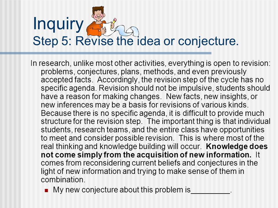 Inquiry Step 5: Revise the idea or conjecture. In research, unlike most other activities, everything is open to revision: problems, conjectures, plans