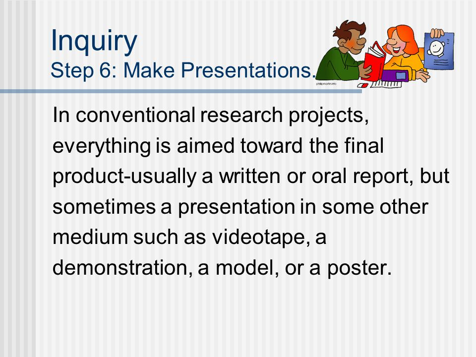 Inquiry Step 6: Make Presentations. In conventional research projects, everything is aimed toward the final product-usually a written or oral report,