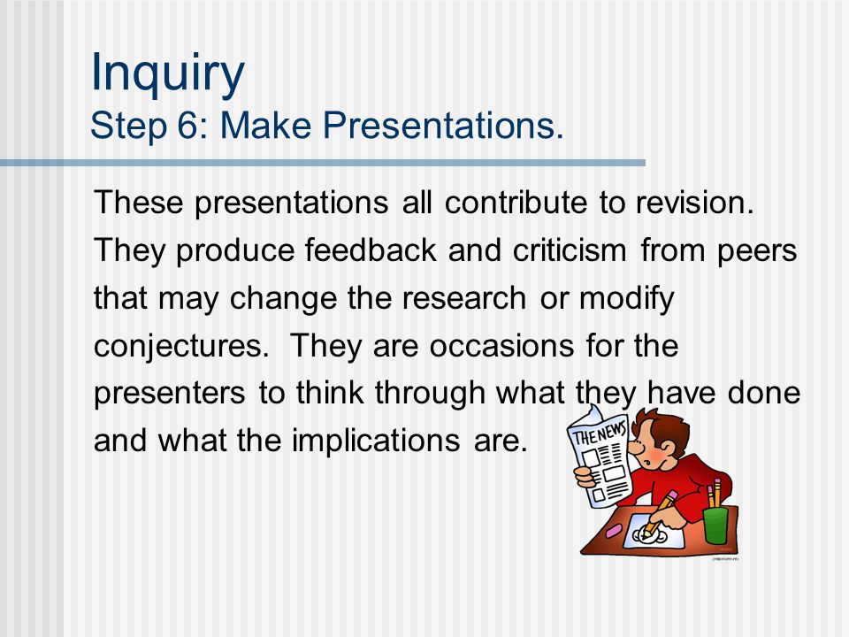 Inquiry Step 6: Make Presentations. These presentations all contribute to revision. They produce feedback and criticism from peers that may change the