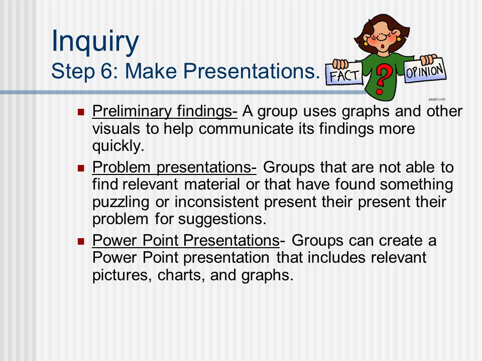 Inquiry Step 6: Make Presentations. Preliminary findings- A group uses graphs and other visuals to help communicate its findings more quickly. Problem