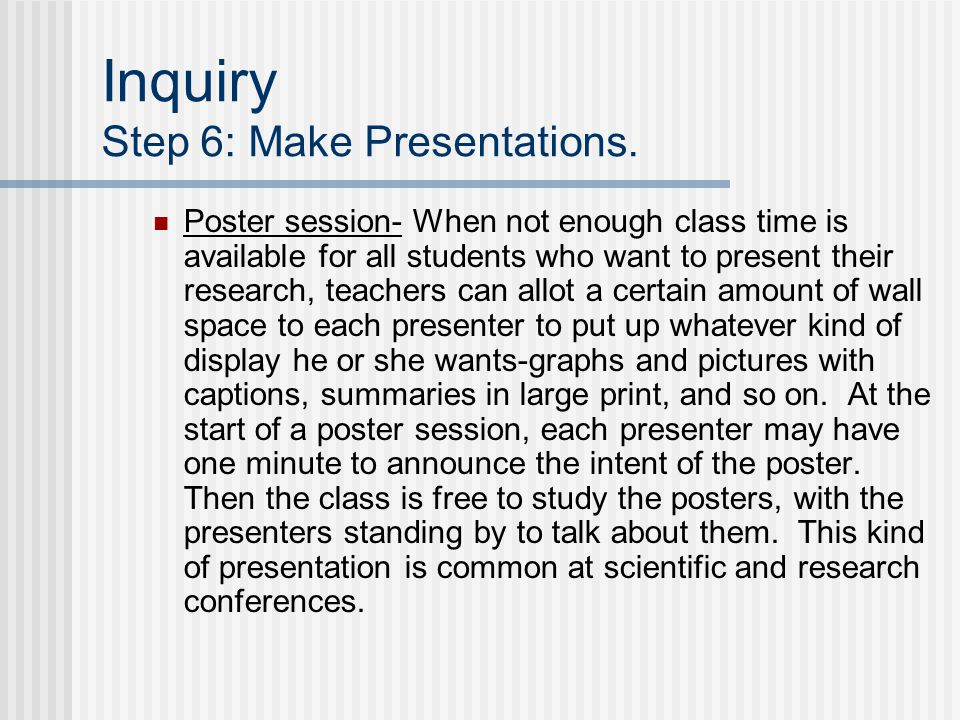 Inquiry Step 6: Make Presentations. Poster session- When not enough class time is available for all students who want to present their research, teach