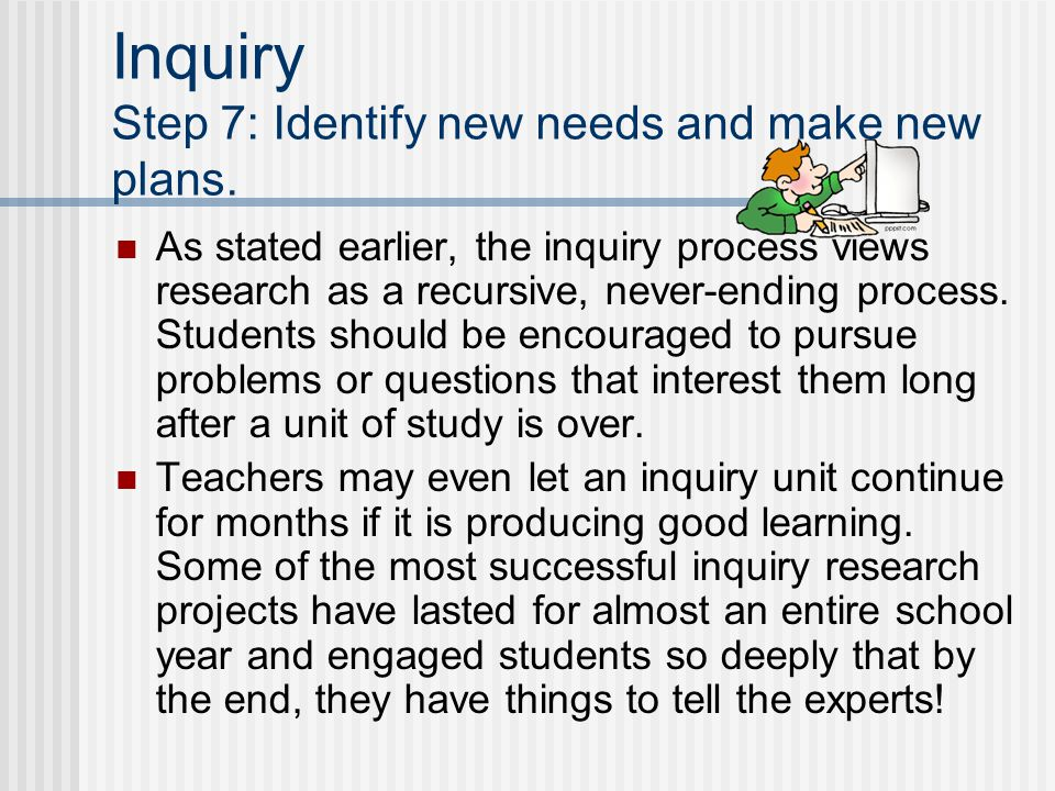 Inquiry Step 7: Identify new needs and make new plans. As stated earlier, the inquiry process views research as a recursive, never-ending process. Stu