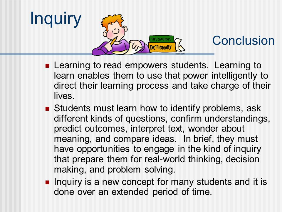 Inquiry Conclusion Learning to read empowers students. Learning to learn enables them to use that power intelligently to direct their learning process