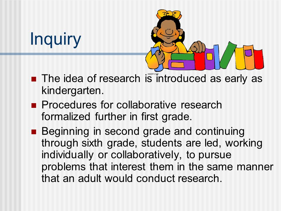 Inquiry The idea of research is introduced as early as kindergarten.