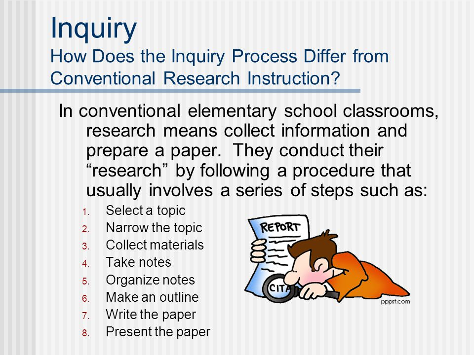 Inquiry How Does the Inquiry Process Differ from Conventional Research Instruction? In conventional elementary school classrooms, research means colle