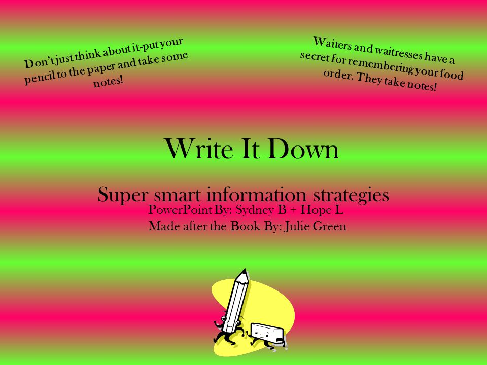 Write It Down Super smart information strategies Don't just think about it-put your pencil to the paper and take some notes.