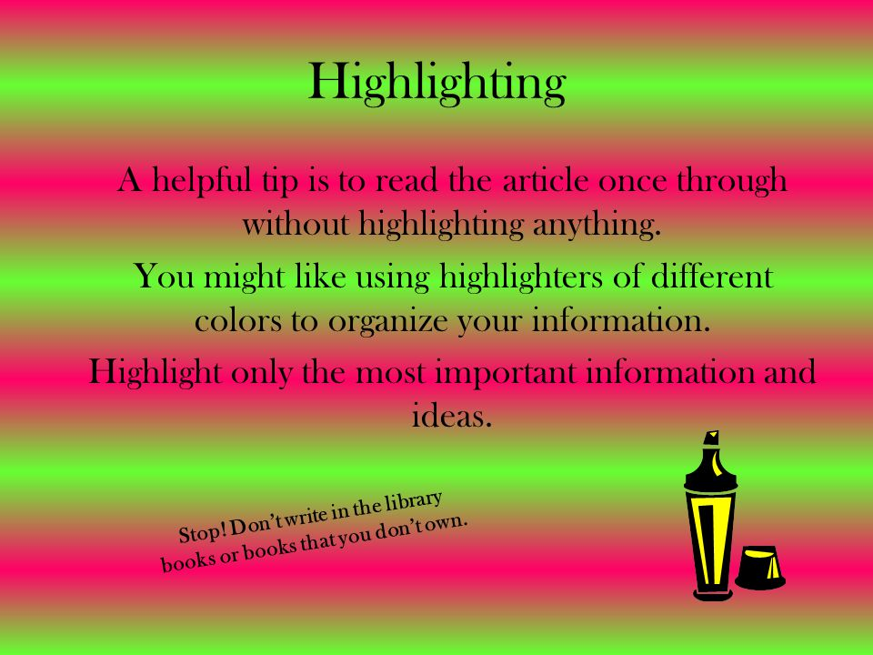 Highlighting A helpful tip is to read the article once through without highlighting anything. You might like using highlighters of different colors to
