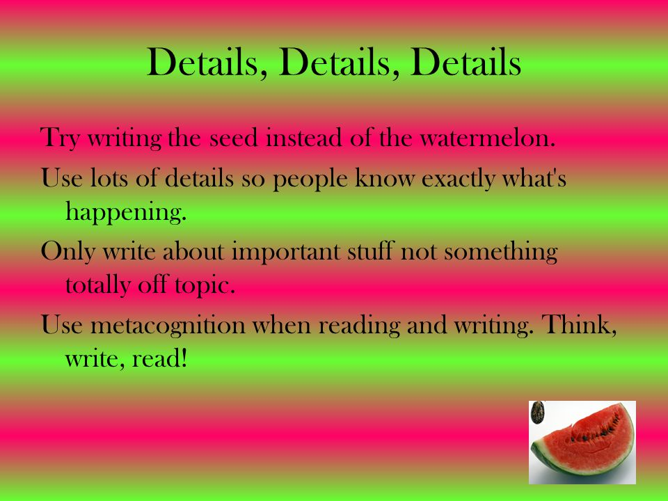 Details, Details, Details Try writing the seed instead of the watermelon. Use lots of details so people know exactly what's happening. Only write abou