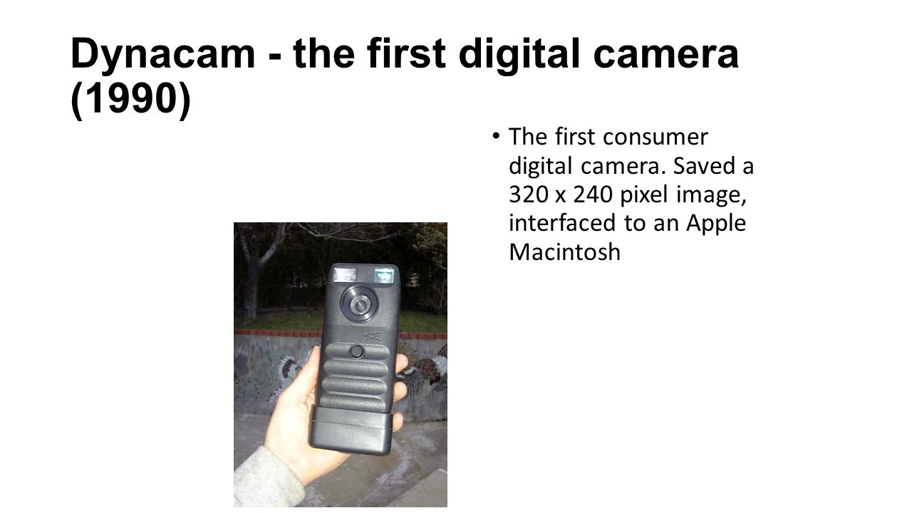 Dynacam - the first digital camera (1990) The first consumer digital camera. Saved a 320 x 240 pixel image, interfaced to an Apple Macintosh