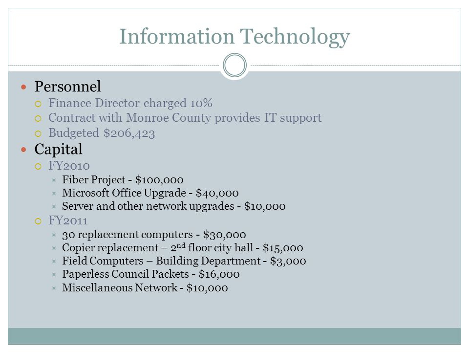 Information Technology Personnel  Finance Director charged 10%  Contract with Monroe County provides IT support  Budgeted $206,423 Capital  FY2010  Fiber Project - $100,000  Microsoft Office Upgrade - $40,000  Server and other network upgrades - $10,000  FY2011  30 replacement computers - $30,000  Copier replacement – 2 nd floor city hall - $15,000  Field Computers – Building Department - $3,000  Paperless Council Packets - $16,000  Miscellaneous Network - $10,000