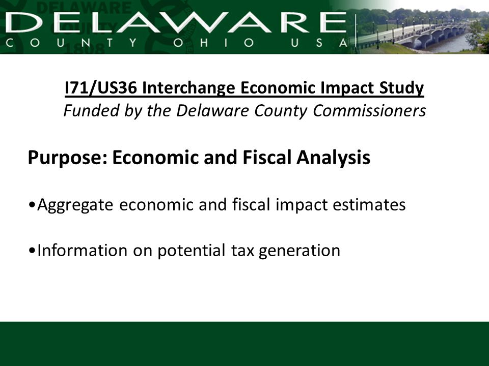 I71/US36 Interchange Economic Impact Study Funded by the Delaware County Commissioners Purpose: Economic and Fiscal Analysis Aggregate economic and fi