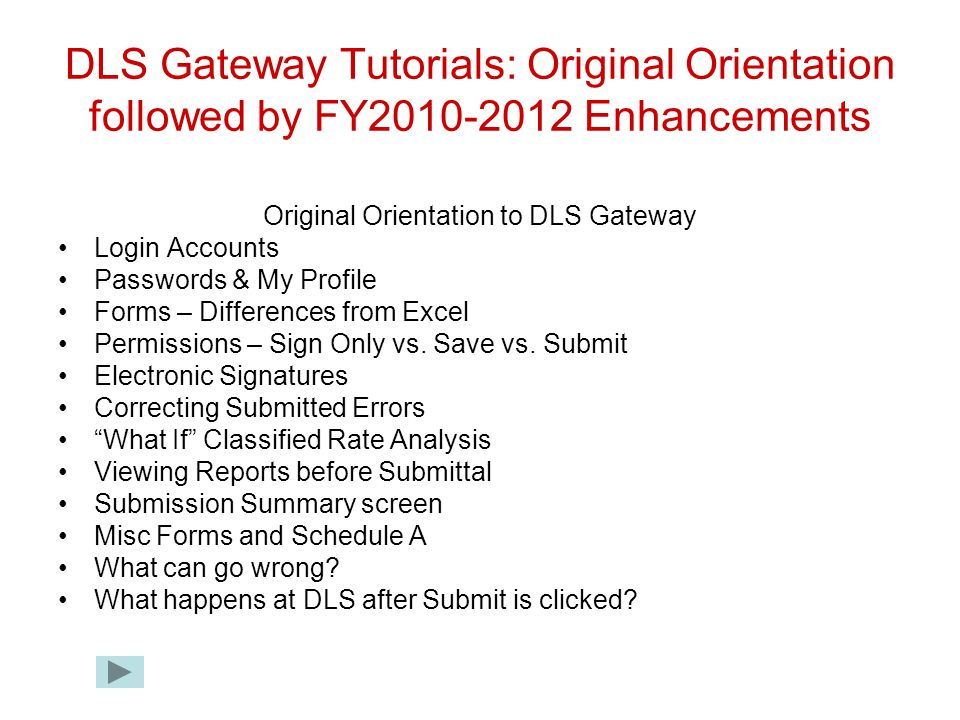 DLS Gateway Tutorials: Original Orientation followed by FY2010-2012 Enhancements Original Orientation to DLS Gateway Login Accounts Passwords & My Profile Forms – Differences from Excel Permissions – Sign Only vs.