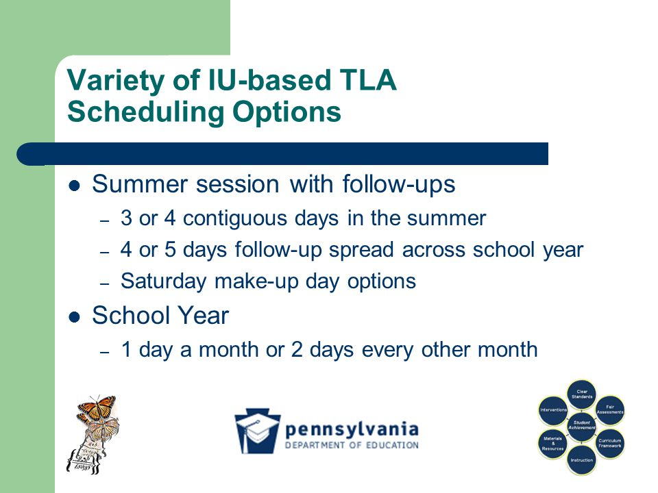 Variety of IU-based TLA Scheduling Options Summer session with follow-ups – 3 or 4 contiguous days in the summer – 4 or 5 days follow-up spread across school year – Saturday make-up day options School Year – 1 day a month or 2 days every other month