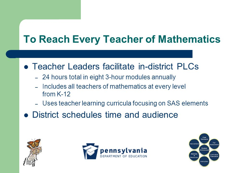 To Reach Every Teacher of Mathematics Teacher Leaders facilitate in-district PLCs – 24 hours total in eight 3-hour modules annually – Includes all teachers of mathematics at every level from K-12 – Uses teacher learning curricula focusing on SAS elements District schedules time and audience