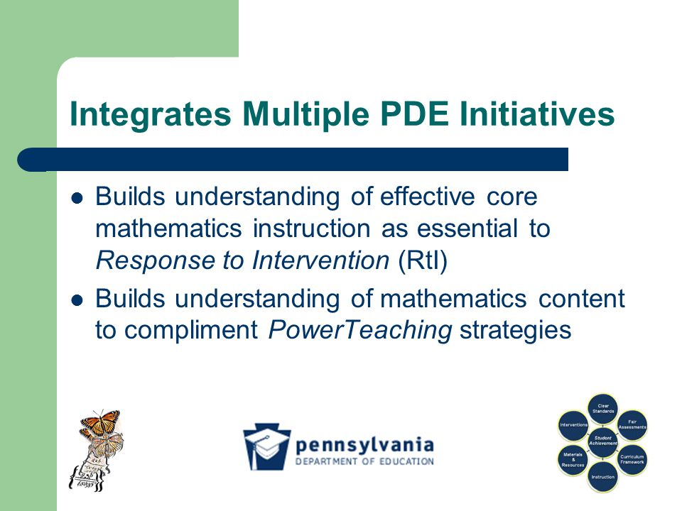 Builds understanding of effective core mathematics instruction as essential to Response to Intervention (RtI) Builds understanding of mathematics content to compliment PowerTeaching strategies Integrates Multiple PDE Initiatives