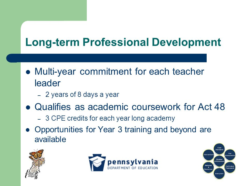Long-term Professional Development Multi-year commitment for each teacher leader – 2 years of 8 days a year Qualifies as academic coursework for Act 48 – 3 CPE credits for each year long academy Opportunities for Year 3 training and beyond are available
