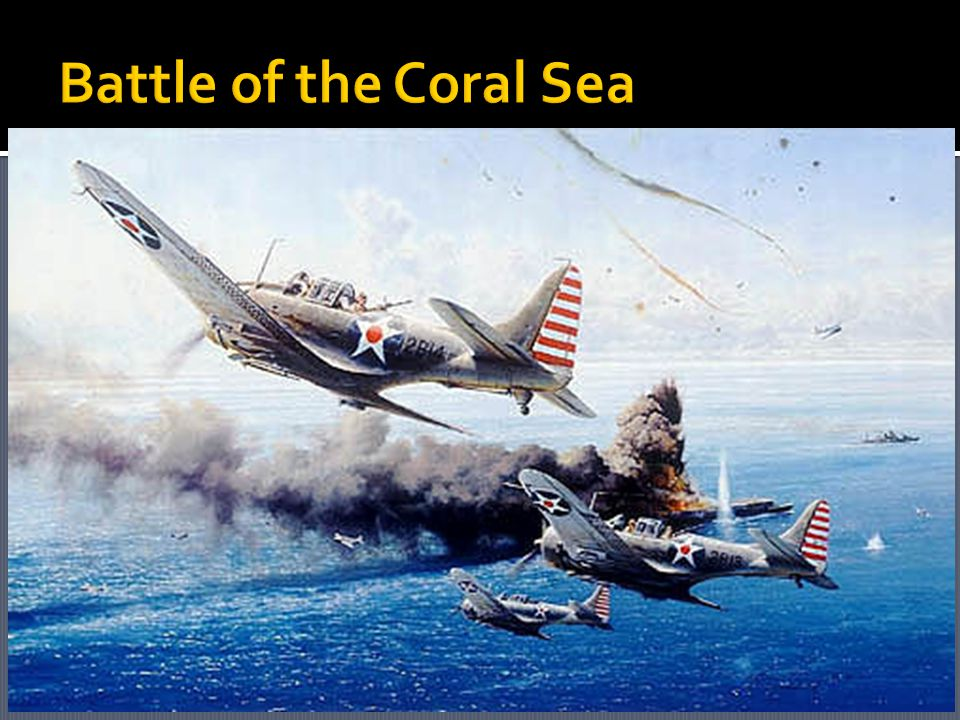  Battle of Midway- important naval battle b/t the US and Japan; the US won and it is considered the turning point in the war in the Pacific  Battle of the Coral Sea-the USA sent USS Lexington and USS Yorktown to stop Japan from taking over Australia.