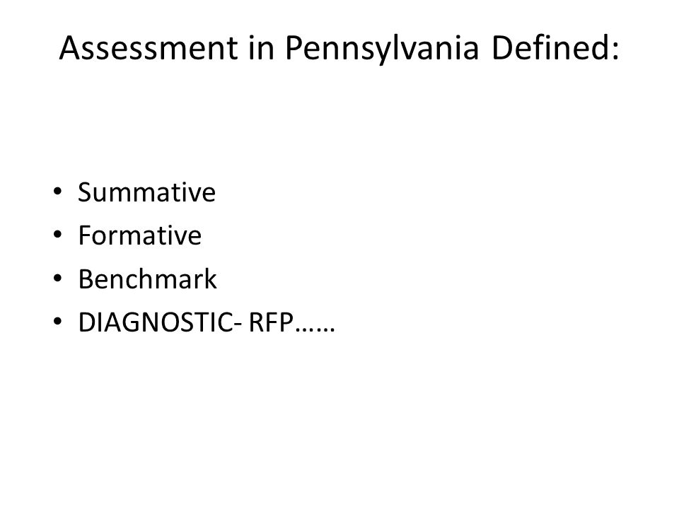 Assessment in Pennsylvania Defined: Summative Formative Benchmark DIAGNOSTIC- RFP……
