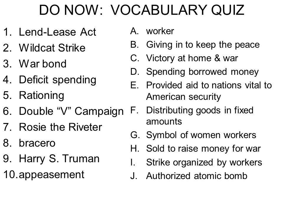 DO NOW: VOCABULARY QUIZ 1.Lend-Lease Act 2.Wildcat Strike 3.War bond 4.Deficit spending 5.Rationing 6.Double V Campaign 7.Rosie the Riveter 8.bracero 9.Harry S.