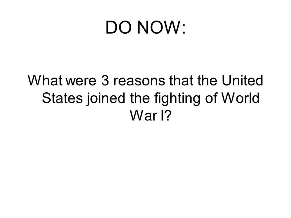DO NOW: What were 3 reasons that the United States joined the fighting of World War I?