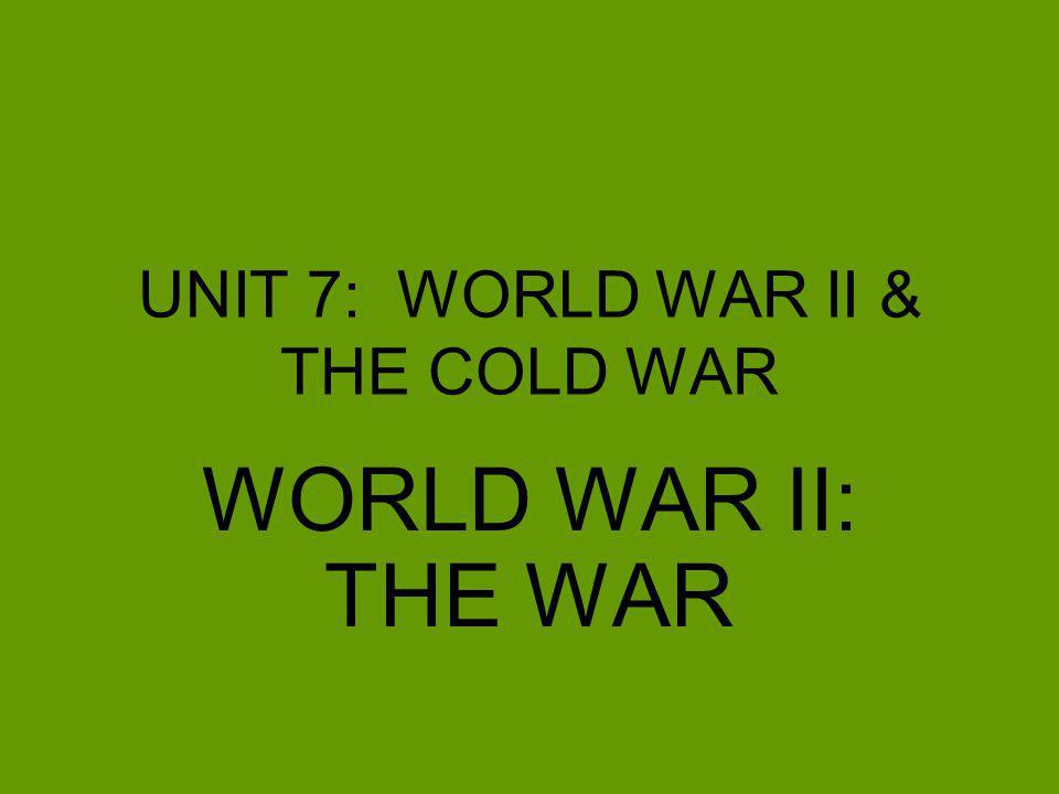UNIT 7: WORLD WAR II & THE COLD WAR WORLD WAR II: THE WAR