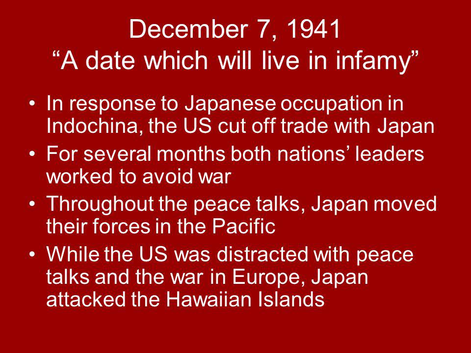 December 7, 1941 A date which will live in infamy In response to Japanese occupation in Indochina, the US cut off trade with Japan For several months both nations' leaders worked to avoid war Throughout the peace talks, Japan moved their forces in the Pacific While the US was distracted with peace talks and the war in Europe, Japan attacked the Hawaiian Islands