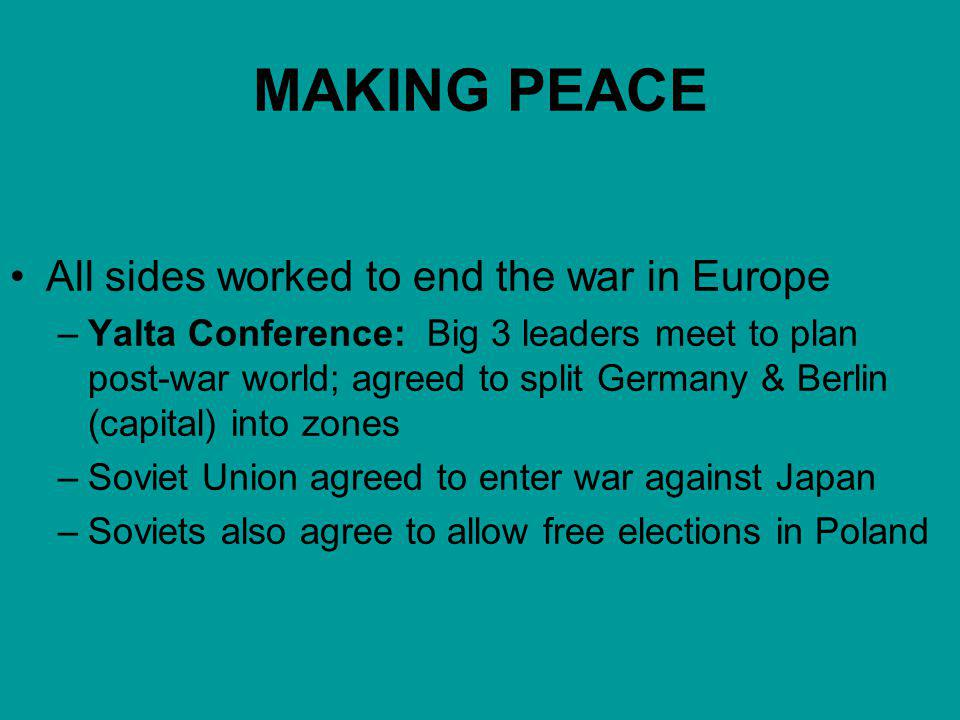 MAKING PEACE All sides worked to end the war in Europe –Yalta Conference: Big 3 leaders meet to plan post-war world; agreed to split Germany & Berlin (capital) into zones –Soviet Union agreed to enter war against Japan –Soviets also agree to allow free elections in Poland