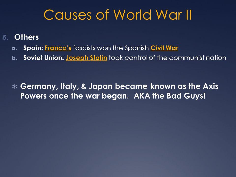 Causes of World War II 5. Others a. Spain: Franco's fascists won the Spanish Civil War b. Soviet Union: Joseph Stalin took control of the communist na