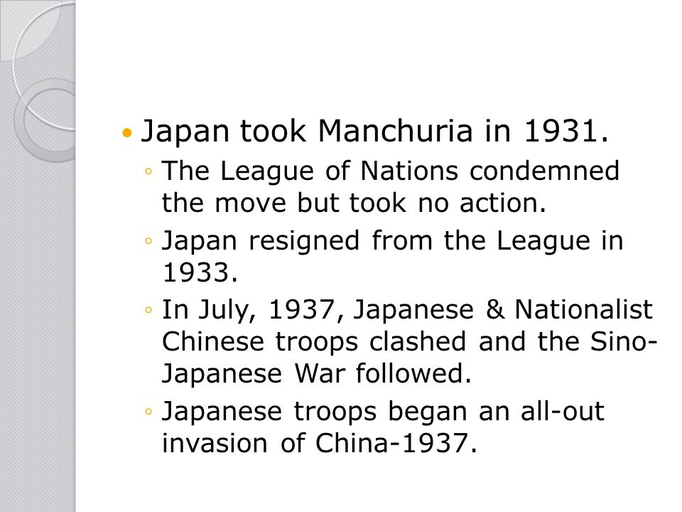 Japan took Manchuria in 1931. ◦The League of Nations condemned the move but took no action. ◦Japan resigned from the League in 1933. ◦In July, 1937, J