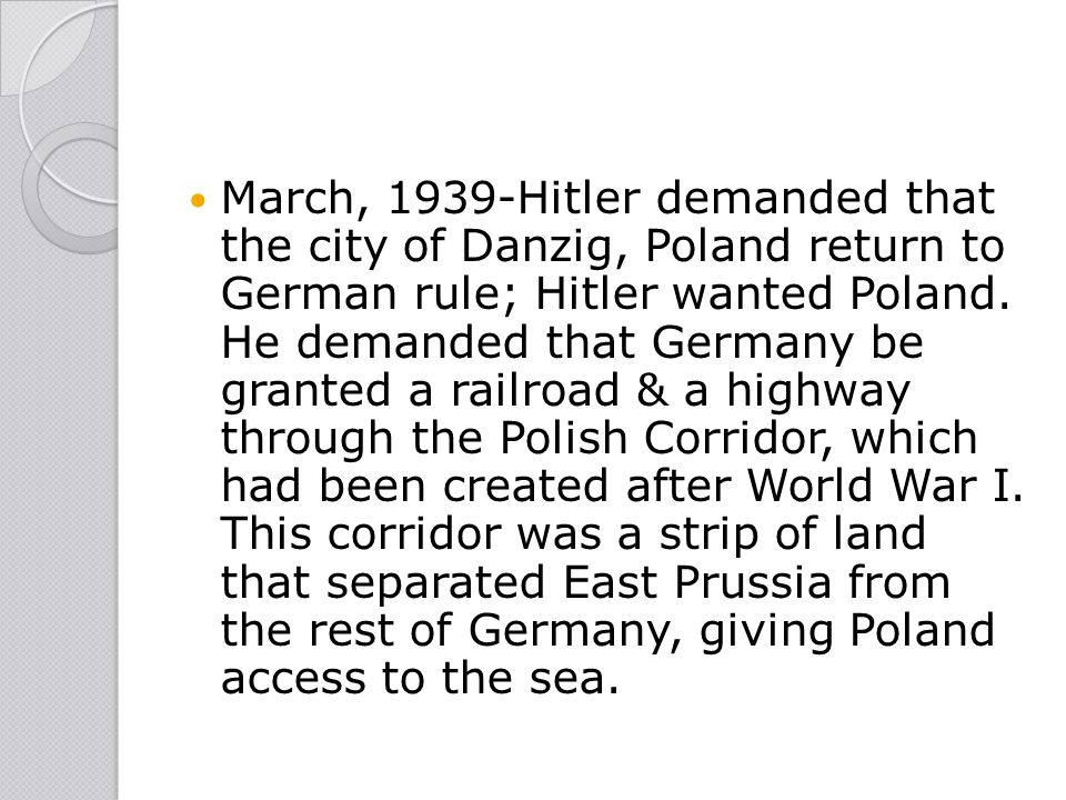 March, 1939-Hitler demanded that the city of Danzig, Poland return to German rule; Hitler wanted Poland. He demanded that Germany be granted a railroa