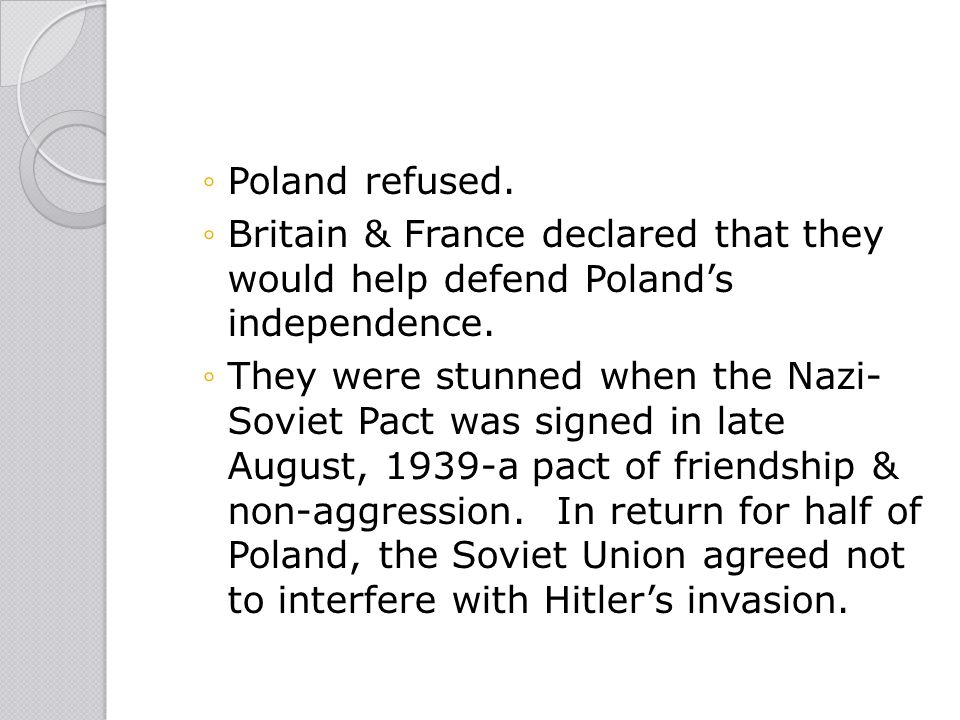 ◦Poland refused. ◦Britain & France declared that they would help defend Poland's independence. ◦They were stunned when the Nazi- Soviet Pact was signe