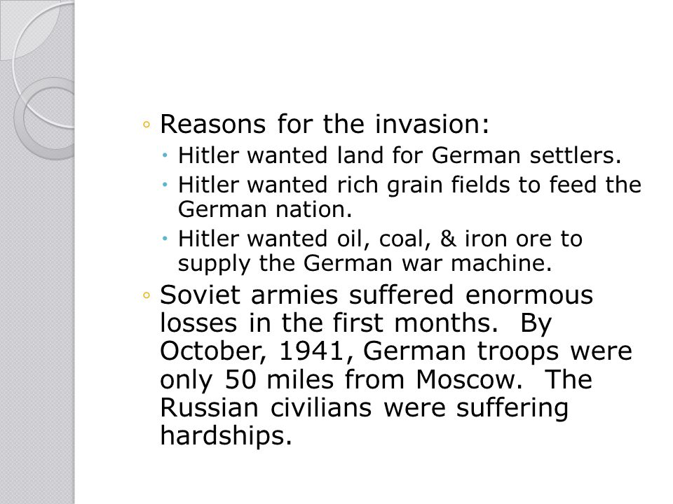 ◦Reasons for the invasion:  Hitler wanted land for German settlers.  Hitler wanted rich grain fields to feed the German nation.  Hitler wanted oil,