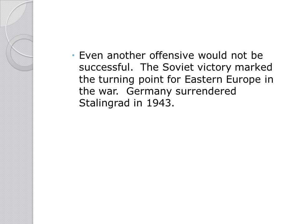  Even another offensive would not be successful. The Soviet victory marked the turning point for Eastern Europe in the war. Germany surrendered Stali
