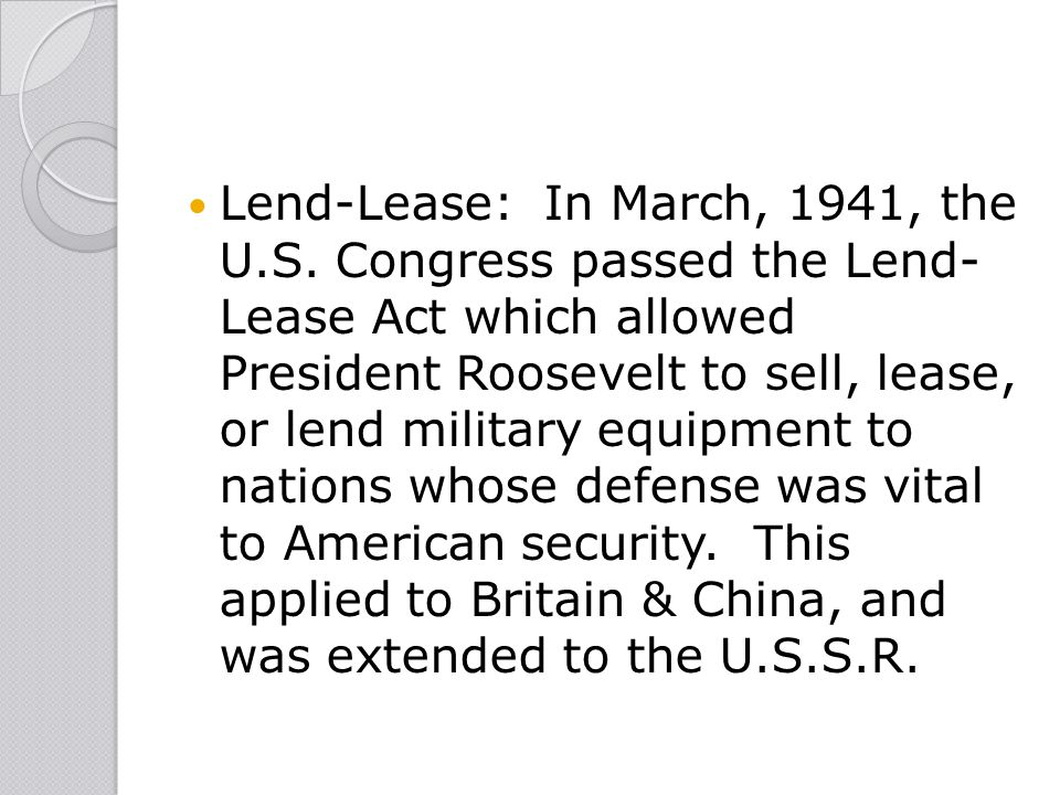 Lend-Lease: In March, 1941, the U.S. Congress passed the Lend- Lease Act which allowed President Roosevelt to sell, lease, or lend military equipment