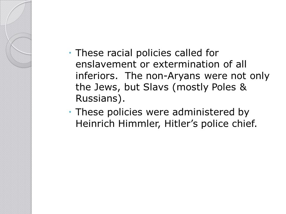  These racial policies called for enslavement or extermination of all inferiors. The non-Aryans were not only the Jews, but Slavs (mostly Poles & Rus