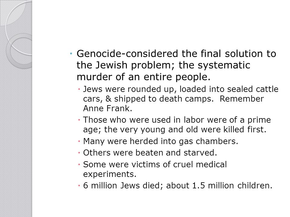  Genocide-considered the final solution to the Jewish problem; the systematic murder of an entire people.  Jews were rounded up, loaded into sealed