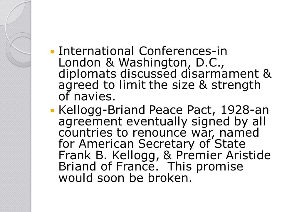 International Conferences-in London & Washington, D.C., diplomats discussed disarmament & agreed to limit the size & strength of navies. Kellogg-Brian