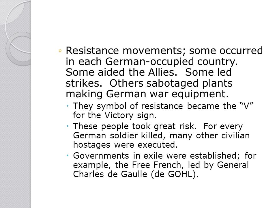 ◦Resistance movements; some occurred in each German-occupied country. Some aided the Allies. Some led strikes. Others sabotaged plants making German w