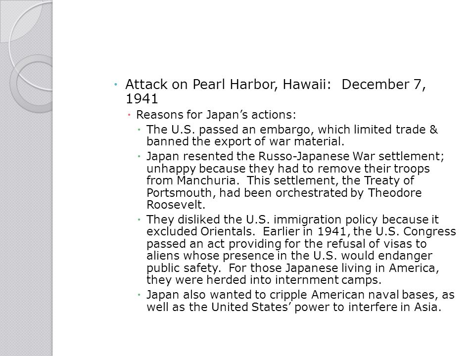  Attack on Pearl Harbor, Hawaii: December 7, 1941  Reasons for Japan's actions:  The U.S. passed an embargo, which limited trade & banned the expor