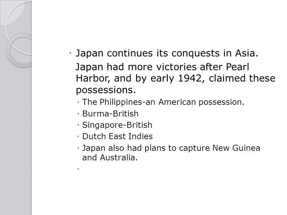  Japan continues its conquests in Asia. Japan had more victories after Pearl Harbor, and by early 1942, claimed these possessions.  The Philippines-