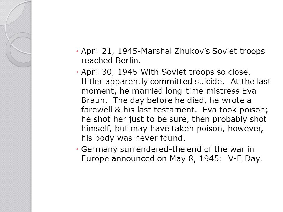  April 21, 1945-Marshal Zhukov's Soviet troops reached Berlin.  April 30, 1945-With Soviet troops so close, Hitler apparently committed suicide. At