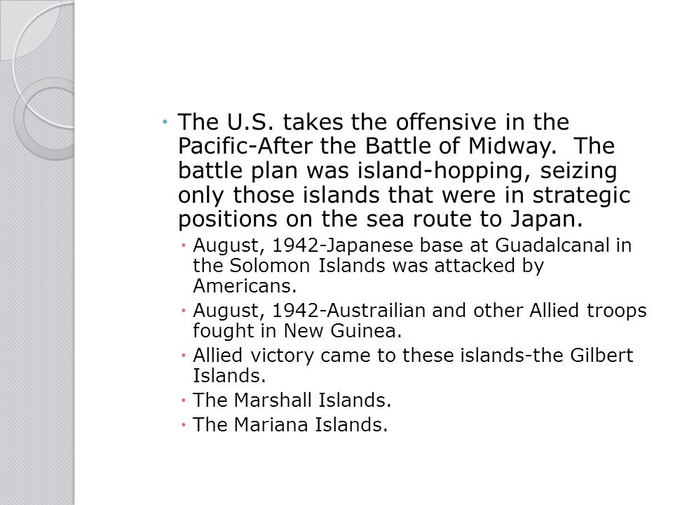  The U.S. takes the offensive in the Pacific-After the Battle of Midway. The battle plan was island-hopping, seizing only those islands that were in