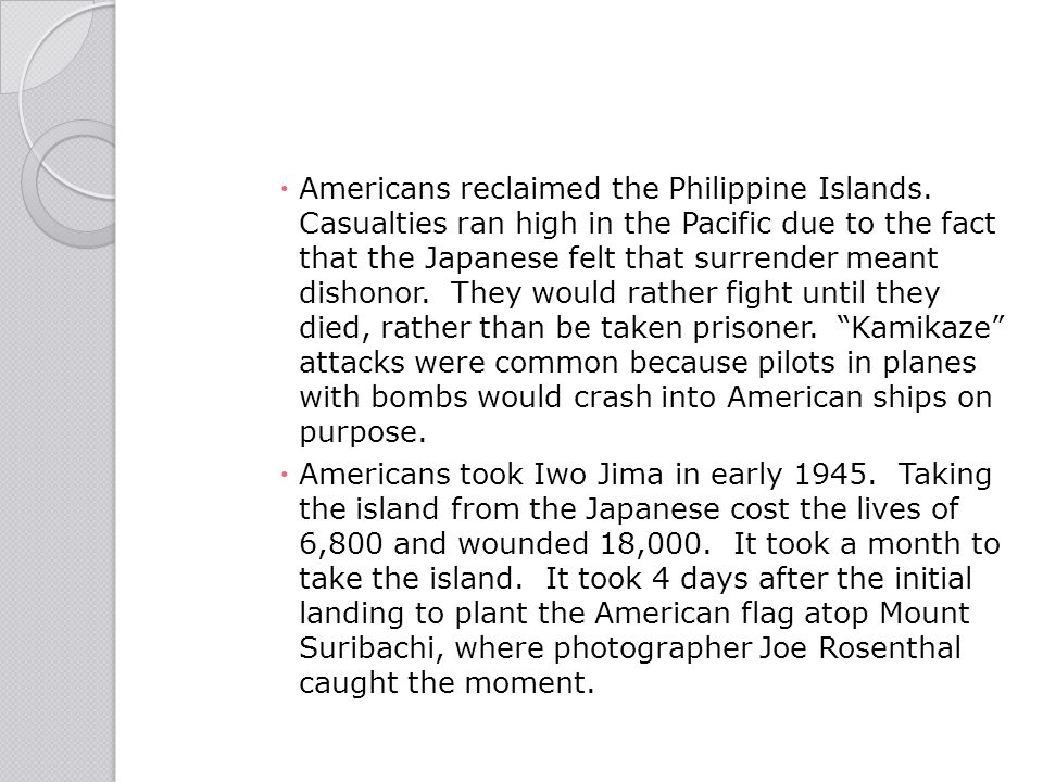  Americans reclaimed the Philippine Islands. Casualties ran high in the Pacific due to the fact that the Japanese felt that surrender meant dishonor.